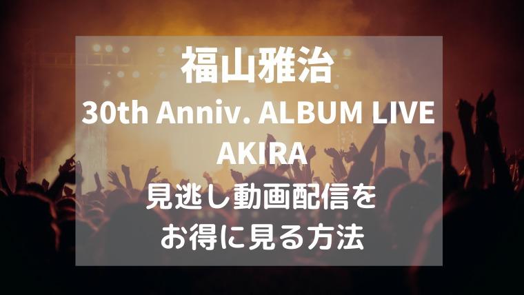 福山雅治「30th Anniv. ALBUM LIVE AKIRA」見る方法,画像